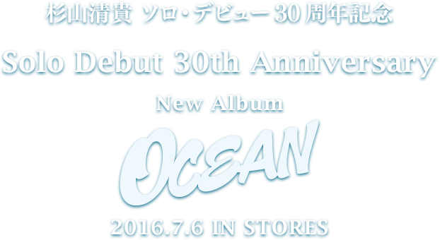 杉山清貴 ソロ・デビュー30周年記念 Solo Debut 30th Anniversary New Album OCEAN 2016.7.6 IN STORES